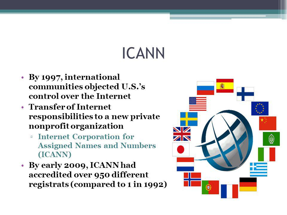 ICANN By 1997, international communities objected U.S.s control over the Internet Transfer of Internet responsibilities to a new private nonprofit organization Internet Corporation for Assigned Names and Numbers (ICANN) By early 2009, ICANN had accredited over 950 different registrats (compared to 1 in 1992)