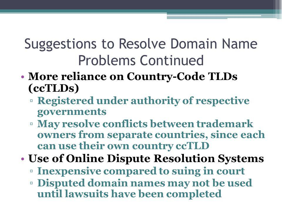 Suggestions to Resolve Domain Name Problems Continued More reliance on Country-Code TLDs (ccTLDs) Registered under authority of respective governments May resolve conflicts between trademark owners from separate countries, since each can use their own country ccTLD Use of Online Dispute Resolution Systems Inexpensive compared to suing in court Disputed domain names may not be used until lawsuits have been completed