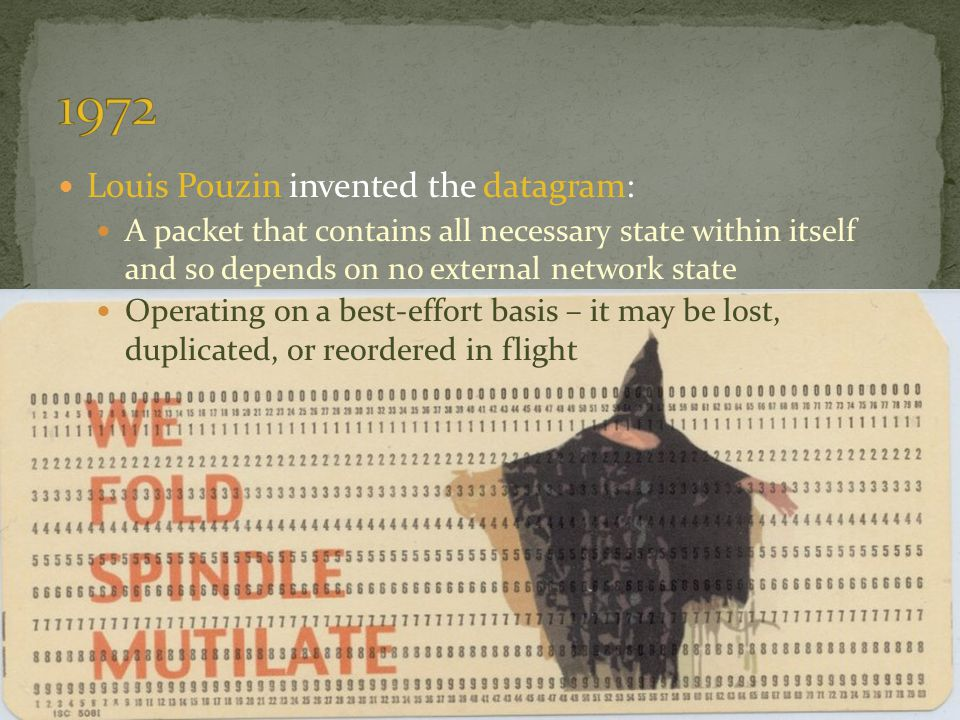 Louis Pouzin invented the datagram: A packet that contains all necessary state within itself and so depends on no external network state Operating on