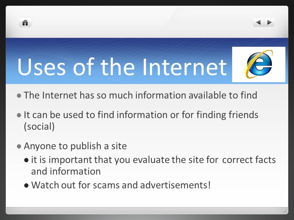 Uses of the Internet The Internet has so much information available to find It can be used to find information or for finding friends (social) Anyone to publish a site it is important that you evaluate the site for correct facts and information Watch out for scams and advertisements!