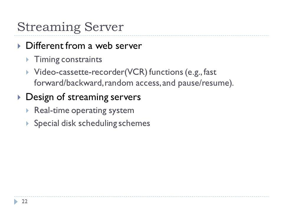 Streaming Server Different from a web server Timing constraints Video-cassette-recorder(VCR) functions (e.g., fast forward/backward, random access, an