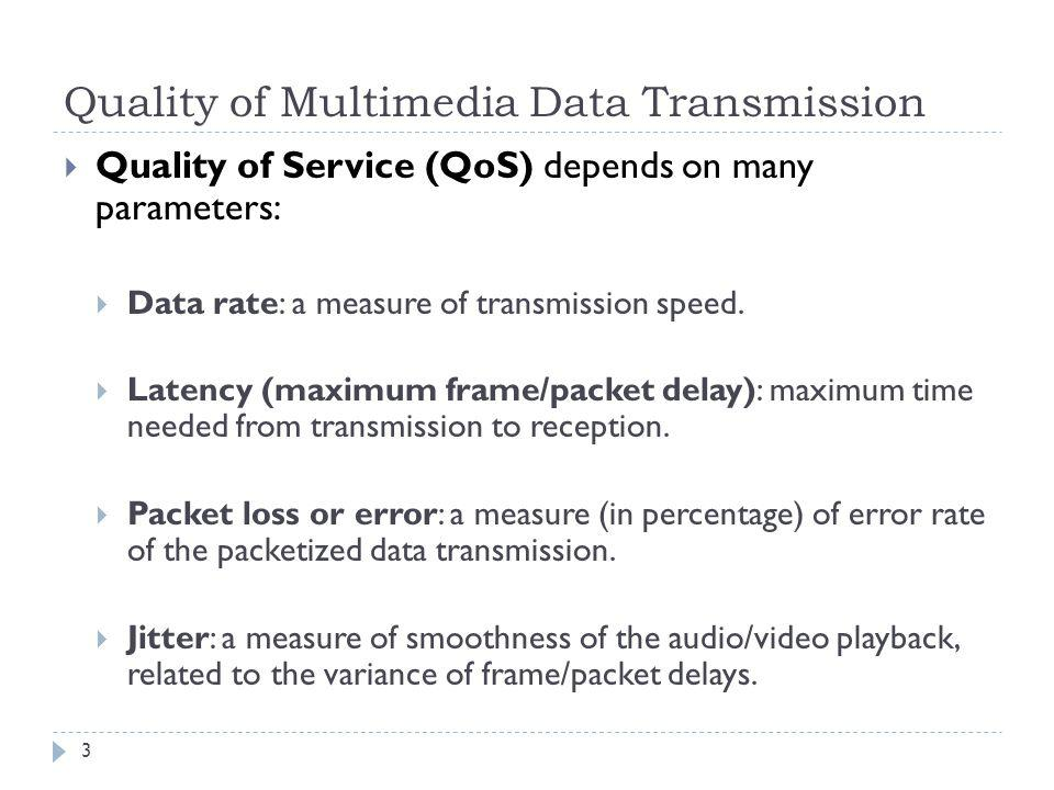 Quality of Multimedia Data Transmission Quality of Service (QoS) depends on many parameters: Data rate: a measure of transmission speed. Latency (maxi