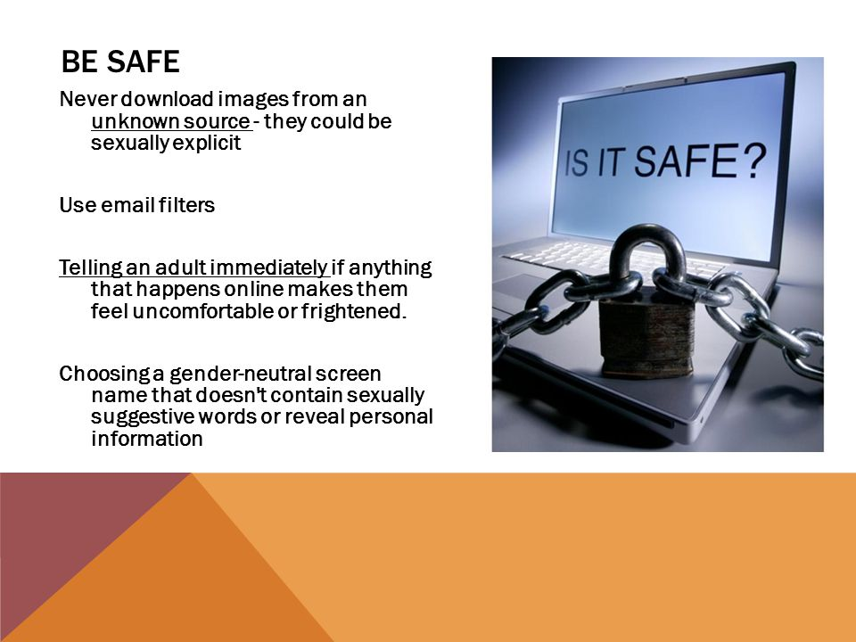 BE SAFE Never download images from an unknown source - they could be sexually explicit Use email filters Telling an adult immediately if anything that