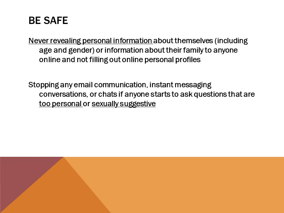 BE SAFE Never revealing personal information about themselves (including age and gender) or information about their family to anyone online and not fi