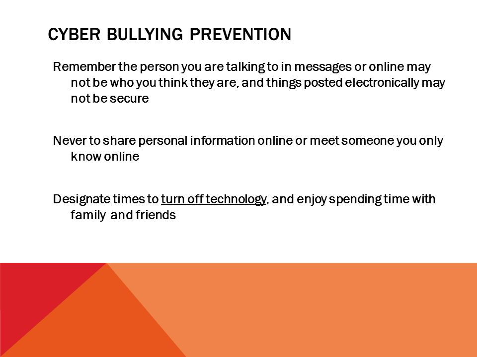 CYBER BULLYING PREVENTION Remember the person you are talking to in messages or online may not be who you think they are, and things posted electronic