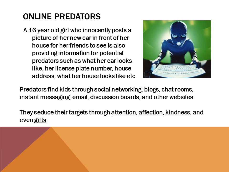 ONLINE PREDATORS A 16 year old girl who innocently posts a picture of her new car in front of her house for her friends to see is also providing infor