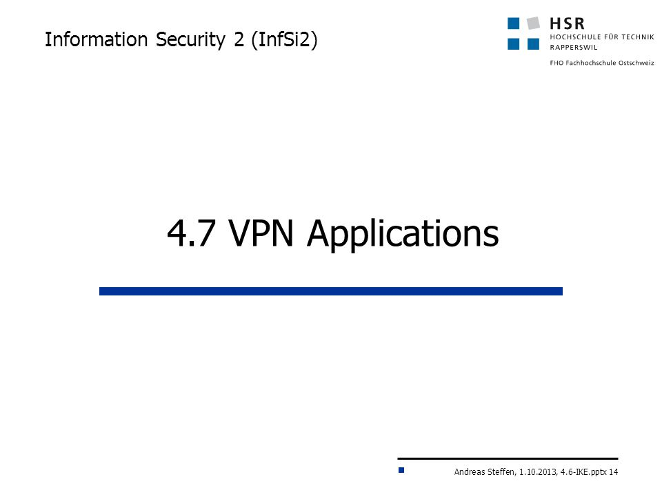 Andreas Steffen, 1.10.2013, 4.6-IKE.pptx 14 Information Security 2 (InfSi2) 4.7 VPN Applications