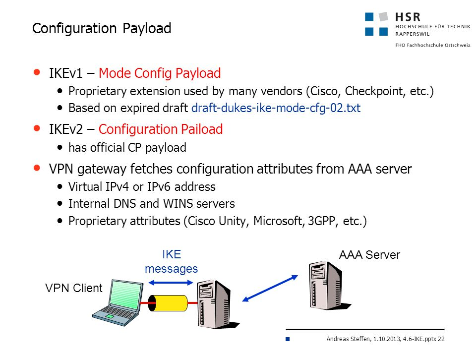 Andreas Steffen, 1.10.2013, 4.6-IKE.pptx 22 IKEv1 – Mode Config Payload Proprietary extension used by many vendors (Cisco, Checkpoint, etc.) Based on expired draft draft-dukes-ike-mode-cfg-02.txt IKEv2 – Configuration Paiload has official CP payload VPN gateway fetches configuration attributes from AAA server Virtual IPv4 or IPv6 address Internal DNS and WINS servers Proprietary attributes (Cisco Unity, Microsoft, 3GPP, etc.) Configuration Payload IKE messages VPN Client AAA Server