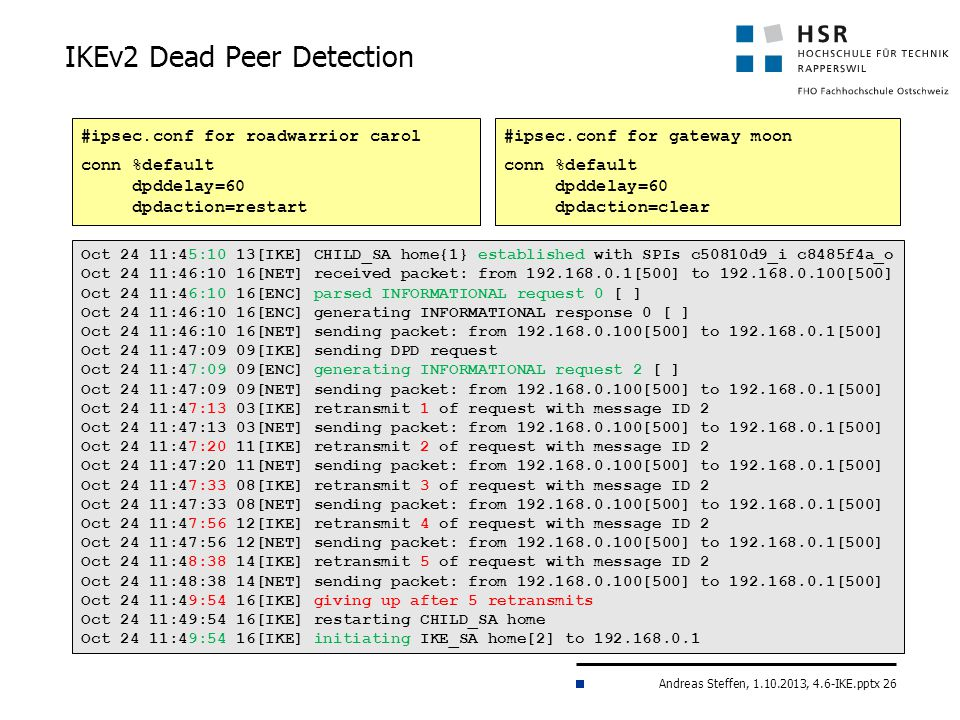 Andreas Steffen, 1.10.2013, 4.6-IKE.pptx 26 IKEv2 Dead Peer Detection #ipsec.conf for roadwarrior carol conn %default dpddelay=60 dpdaction=restart #ipsec.conf for gateway moon conn %default dpddelay=60 dpdaction=clear Oct 24 11:45:10 13[IKE] CHILD_SA home{1} established with SPIs c50810d9_i c8485f4a_o Oct 24 11:46:10 16[NET] received packet: from 192.168.0.1[500] to 192.168.0.100[500] Oct 24 11:46:10 16[ENC] parsed INFORMATIONAL request 0 [ ] Oct 24 11:46:10 16[ENC] generating INFORMATIONAL response 0 [ ] Oct 24 11:46:10 16[NET] sending packet: from 192.168.0.100[500] to 192.168.0.1[500] Oct 24 11:47:09 09[IKE] sending DPD request Oct 24 11:47:09 09[ENC] generating INFORMATIONAL request 2 [ ] Oct 24 11:47:09 09[NET] sending packet: from 192.168.0.100[500] to 192.168.0.1[500] Oct 24 11:47:13 03[IKE] retransmit 1 of request with message ID 2 Oct 24 11:47:13 03[NET] sending packet: from 192.168.0.100[500] to 192.168.0.1[500] Oct 24 11:47:20 11[IKE] retransmit 2 of request with message ID 2 Oct 24 11:47:20 11[NET] sending packet: from 192.168.0.100[500] to 192.168.0.1[500] Oct 24 11:47:33 08[IKE] retransmit 3 of request with message ID 2 Oct 24 11:47:33 08[NET] sending packet: from 192.168.0.100[500] to 192.168.0.1[500] Oct 24 11:47:56 12[IKE] retransmit 4 of request with message ID 2 Oct 24 11:47:56 12[NET] sending packet: from 192.168.0.100[500] to 192.168.0.1[500] Oct 24 11:48:38 14[IKE] retransmit 5 of request with message ID 2 Oct 24 11:48:38 14[NET] sending packet: from 192.168.0.100[500] to 192.168.0.1[500] Oct 24 11:49:54 16[IKE] giving up after 5 retransmits Oct 24 11:49:54 16[IKE] restarting CHILD_SA home Oct 24 11:49:54 16[IKE] initiating IKE_SA home[2] to 192.168.0.1