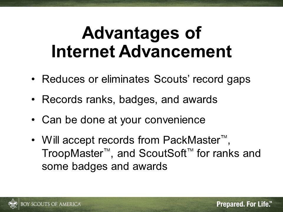 Additional Advantages Enforces most BSA advancement rules Eliminates illegible handwriting Allows advancement date corrections Provides simple and intuitive interface Offers useful reports