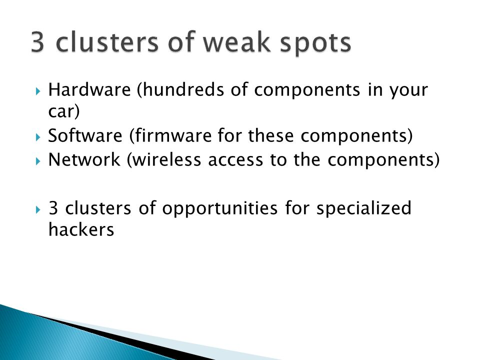 Hardware (hundreds of components in your car) Software (firmware for these components) Network (wireless access to the components) 3 clusters of opportunities for specialized hackers