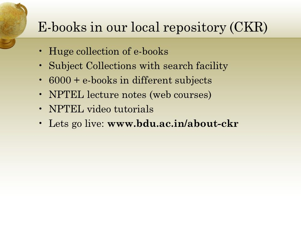 E-books in our local repository (CKR) Huge collection of e-books Subject Collections with search facility 6000 + e-books in different subjects NPTEL lecture notes (web courses) NPTEL video tutorials Lets go live: www.bdu.ac.in/about-ckr