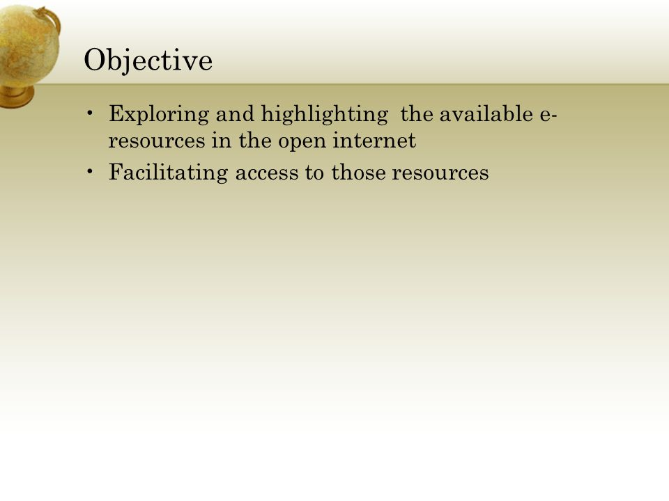 Objective Exploring and highlighting the available e- resources in the open internet Facilitating access to those resources