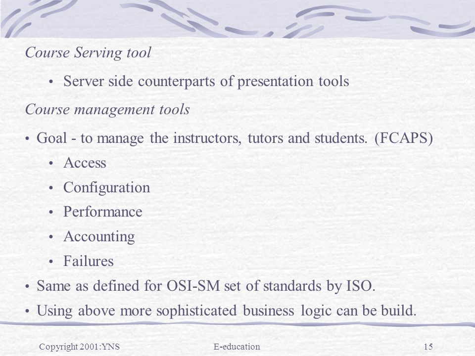 Copyright 2001:YNSE-education15 Course Serving tool Server side counterparts of presentation tools Course management tools Goal - to manage the instructors, tutors and students.