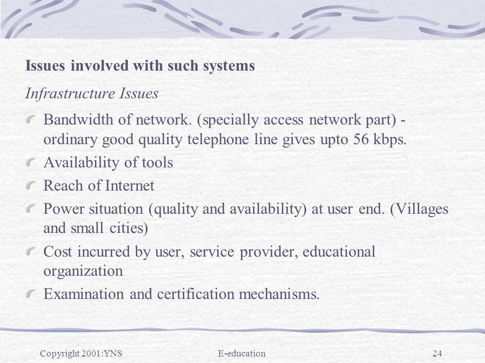 Copyright 2001:YNSE-education24 Issues involved with such systems Infrastructure Issues Bandwidth of network. (specially access network part) - ordina