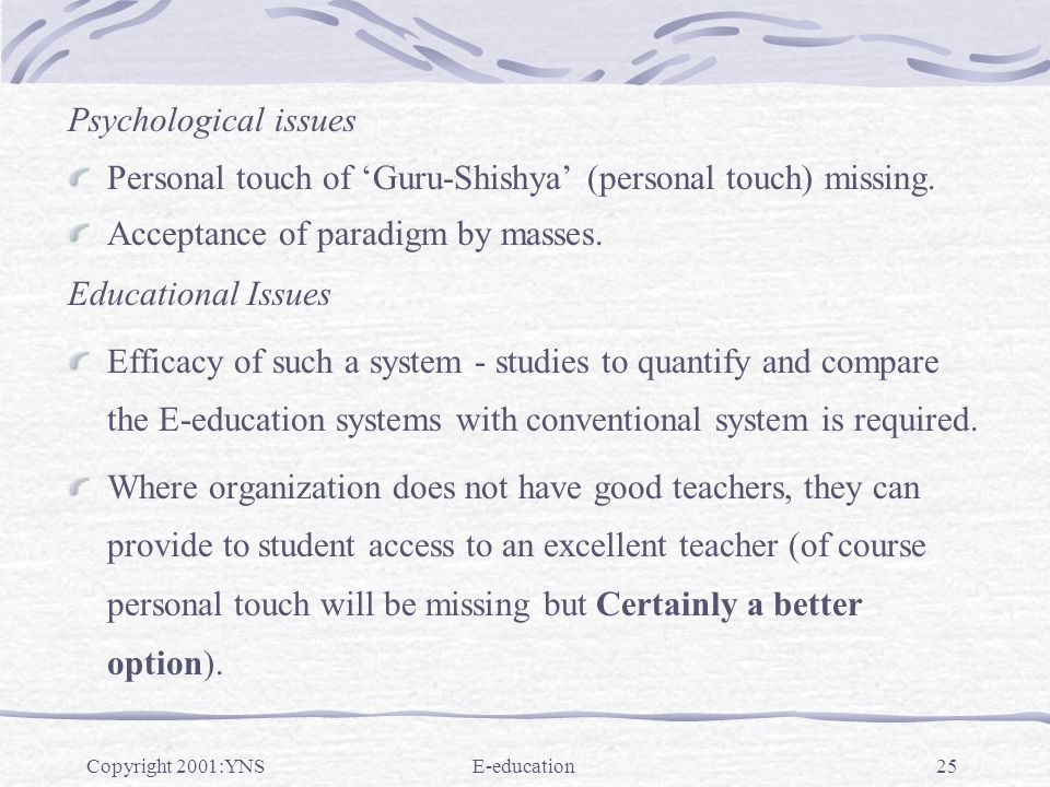 Copyright 2001:YNSE-education25 Psychological issues Personal touch of Guru-Shishya (personal touch) missing. Acceptance of paradigm by masses. Educat