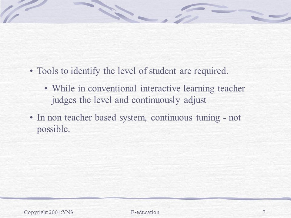Copyright 2001:YNSE-education7 Tools to identify the level of student are required. While in conventional interactive learning teacher judges the leve