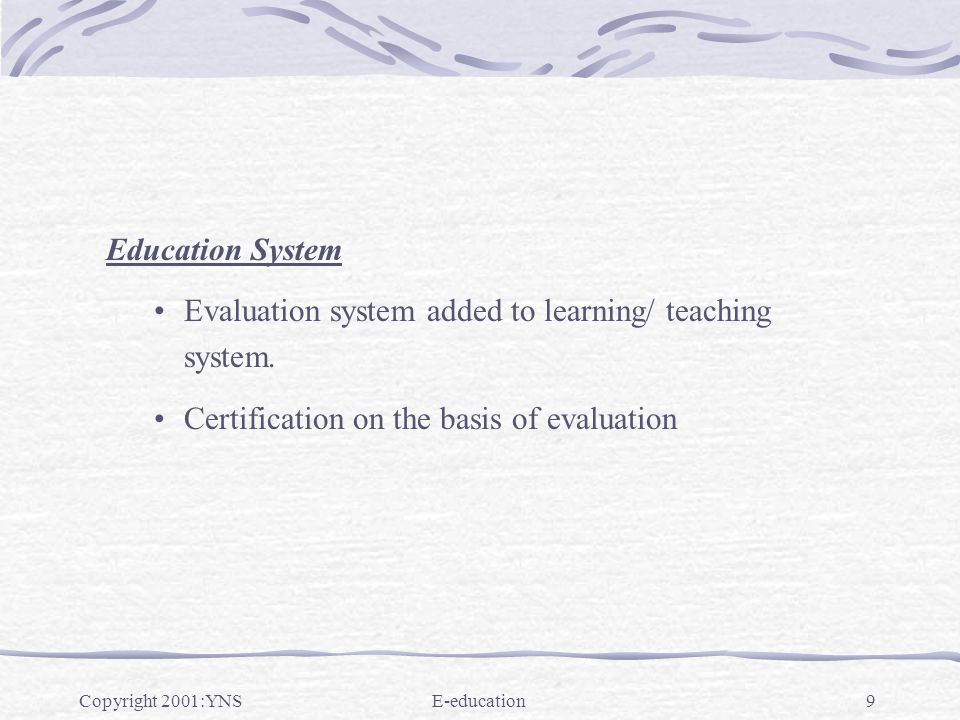 Copyright 2001:YNSE-education10 Essence of education system Teacher - devises new ways of effective communication for knowledge transfer while taking continuous feed back from student Basic Assumptions Student as well as teacher have access to terminals attached to internet.