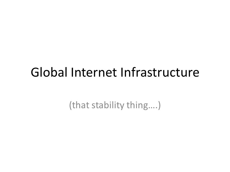 Global Internet Infrastructure (that stability thing….)