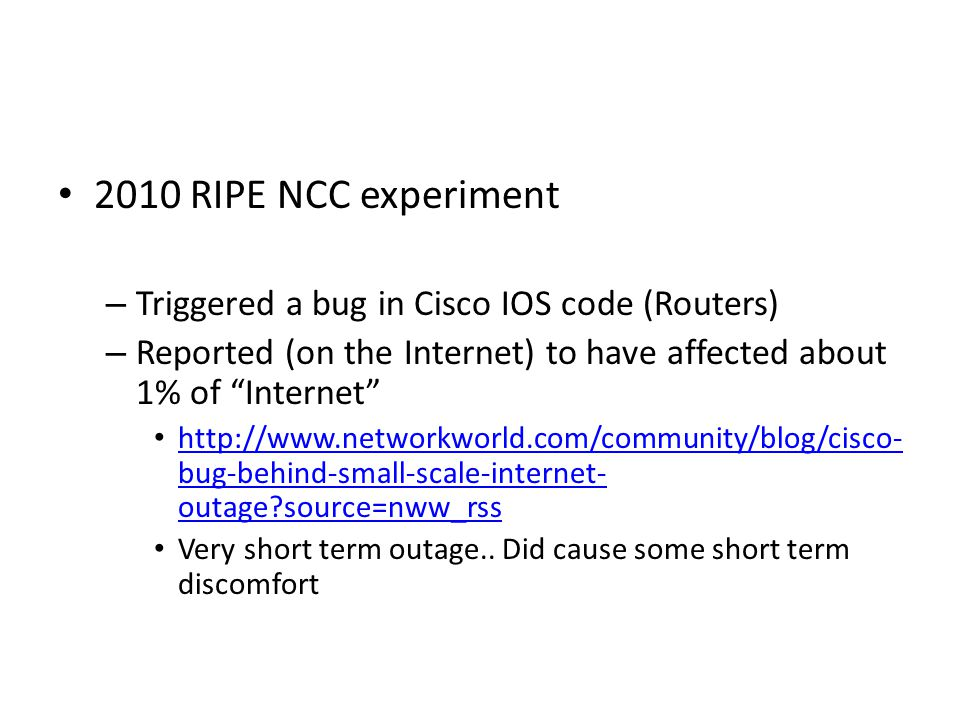2010 RIPE NCC experiment – Triggered a bug in Cisco IOS code (Routers) – Reported (on the Internet) to have affected about 1% of Internet http://www.networkworld.com/community/blog/cisco- bug-behind-small-scale-internet- outage source=nww_rss http://www.networkworld.com/community/blog/cisco- bug-behind-small-scale-internet- outage source=nww_rss Very short term outage..