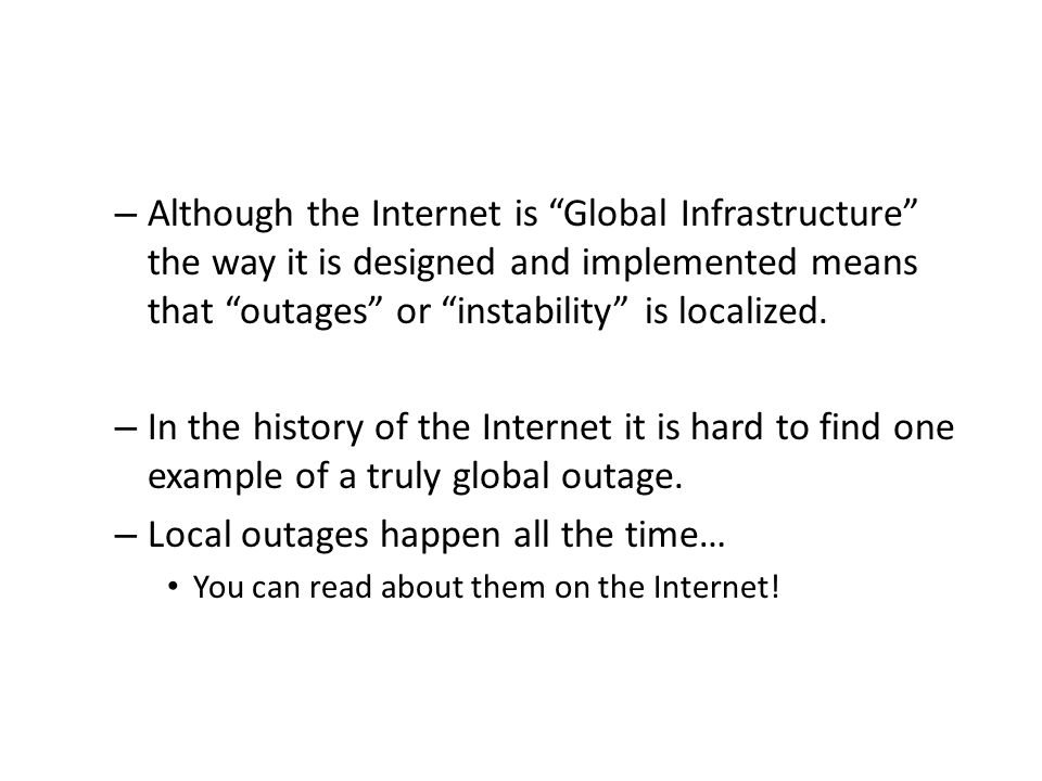– Although the Internet is Global Infrastructure the way it is designed and implemented means that outages or instability is localized.