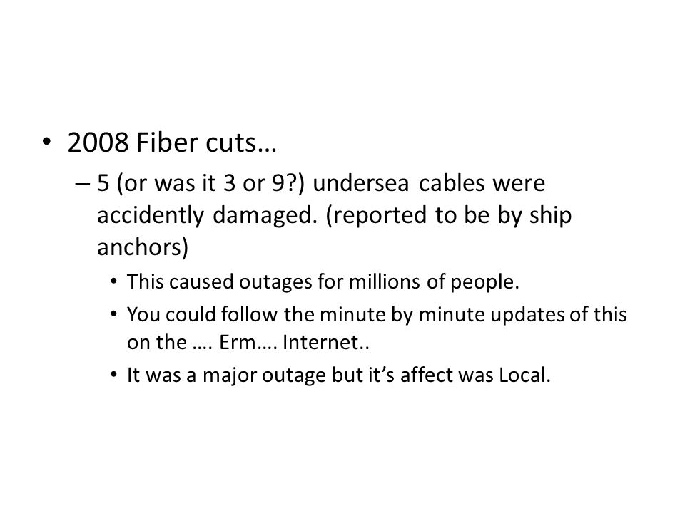 2008 Fiber cuts… – 5 (or was it 3 or 9 ) undersea cables were accidently damaged.