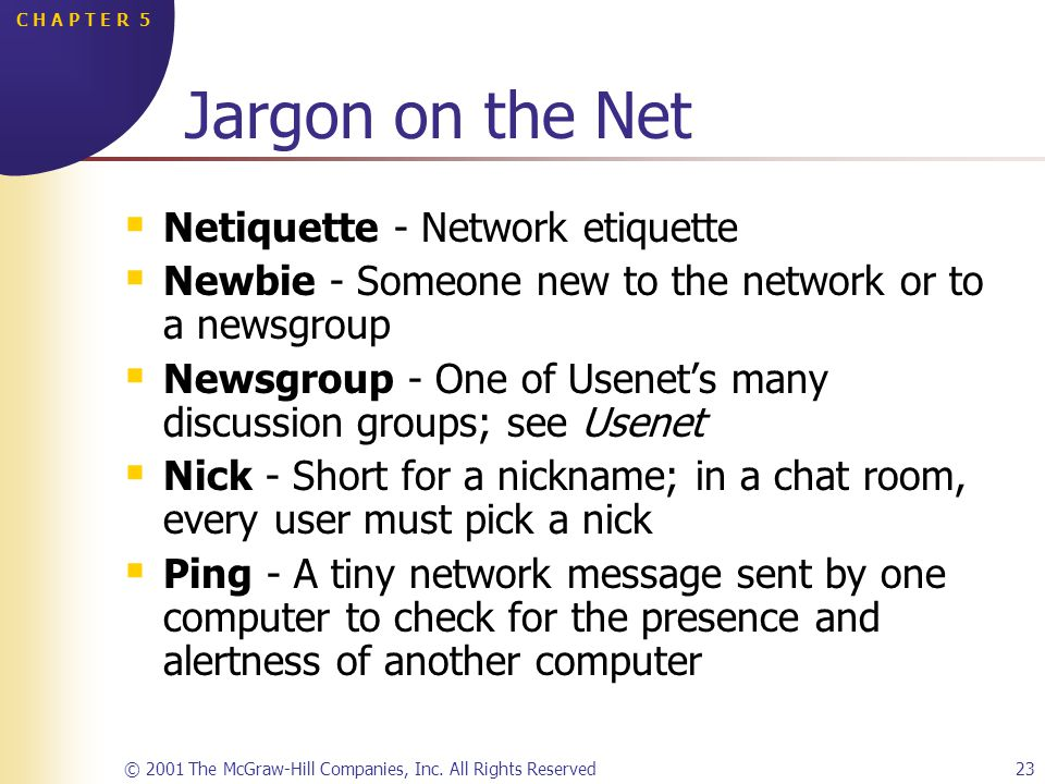 © 2001 The McGraw-Hill Companies, Inc. All Rights Reserved23 C H A P T E R 5 Jargon on the Net Netiquette - Network etiquette Newbie - Someone new to