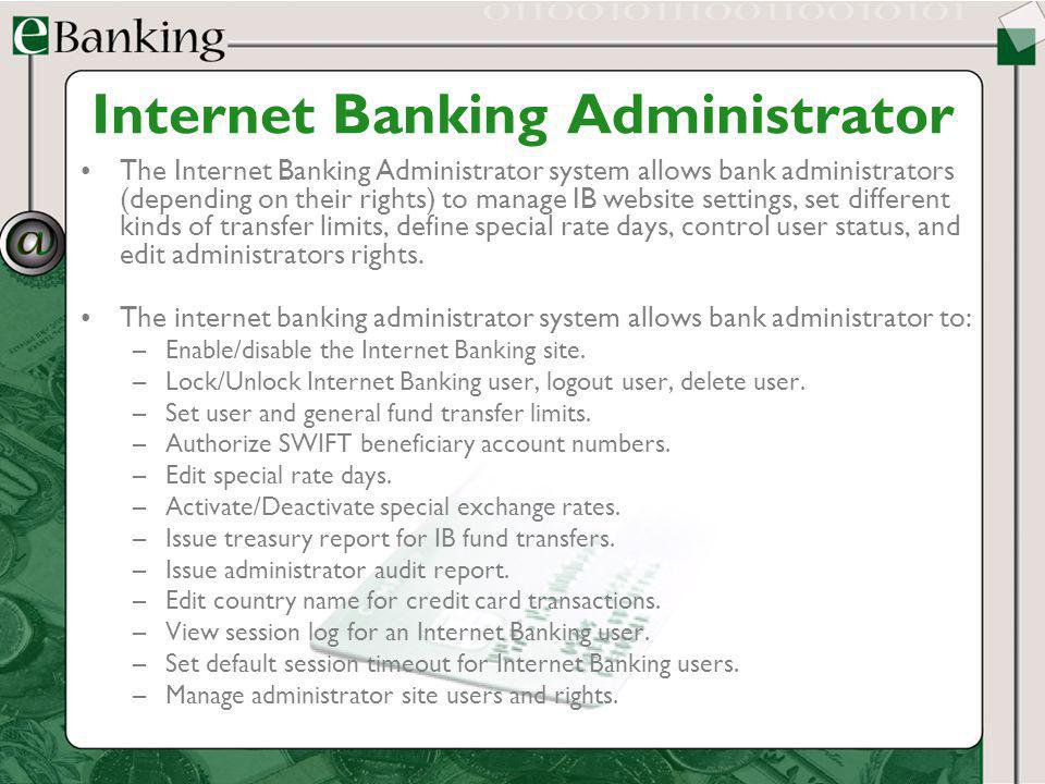 Internet Banking Administrator The Internet Banking Administrator system allows bank administrators (depending on their rights) to manage IB website s