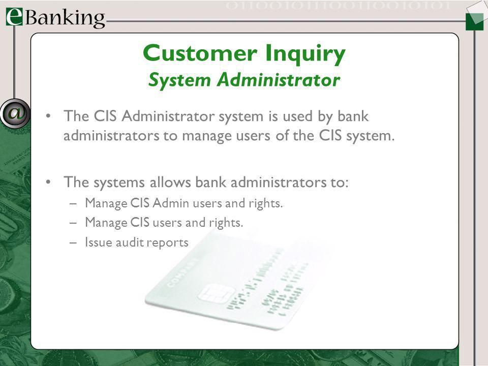 Customer Inquiry System Administrator The CIS Administrator system is used by bank administrators to manage users of the CIS system. The systems allow