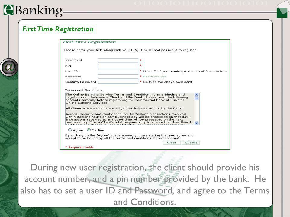 During new user registration, the client should provide his account number, and a pin number provided by the bank. He also has to set a user ID and Pa
