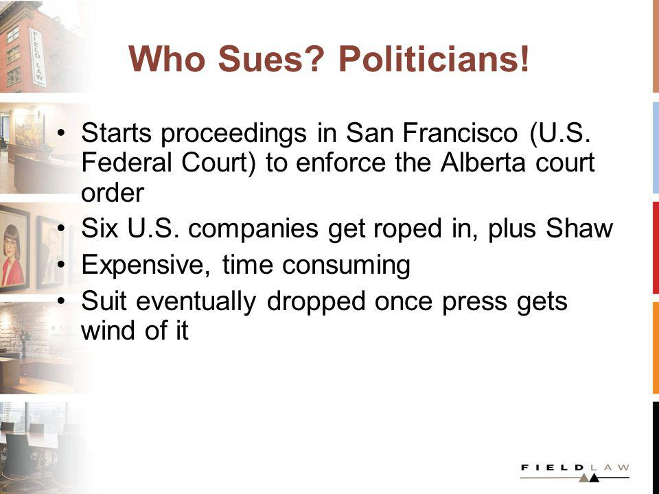 Who Sues? Politicians! Starts proceedings in San Francisco (U.S. Federal Court) to enforce the Alberta court order Six U.S. companies get roped in, pl