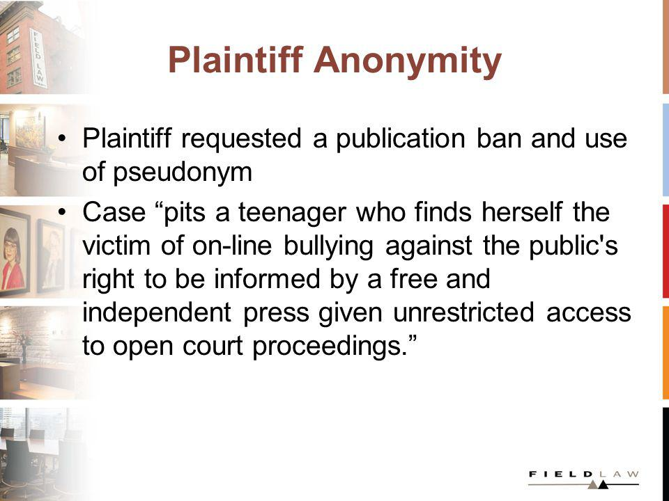 Plaintiff Anonymity Plaintiff requested a publication ban and use of pseudonym Case pits a teenager who finds herself the victim of on-line bullying against the public s right to be informed by a free and independent press given unrestricted access to open court proceedings.
