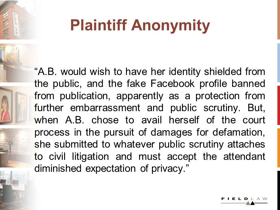 Plaintiff Anonymity A.B. would wish to have her identity shielded from the public, and the fake Facebook profile banned from publication, apparently a