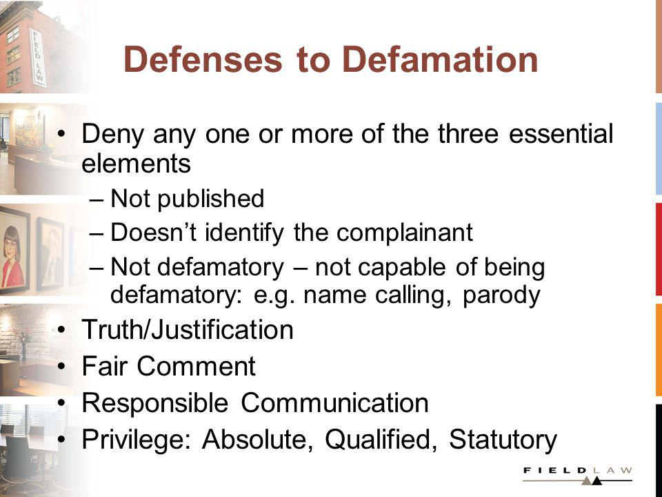 Defenses to Defamation Deny any one or more of the three essential elements –Not published –Doesnt identify the complainant –Not defamatory – not capa