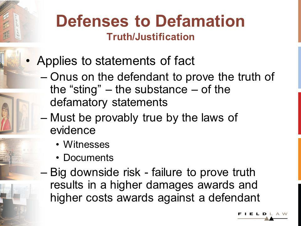 Defenses to Defamation Truth/Justification Applies to statements of fact –Onus on the defendant to prove the truth of the sting – the substance – of t