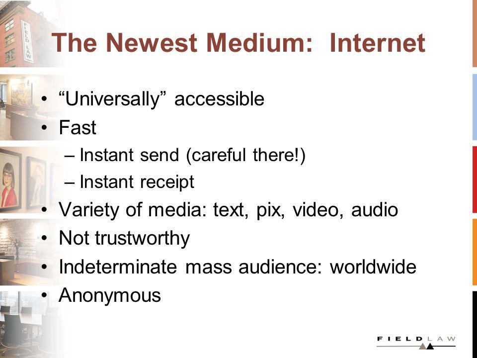 The Newest Medium: Internet Universally accessible Fast –Instant send (careful there!) –Instant receipt Variety of media: text, pix, video, audio Not trustworthy Indeterminate mass audience: worldwide Anonymous
