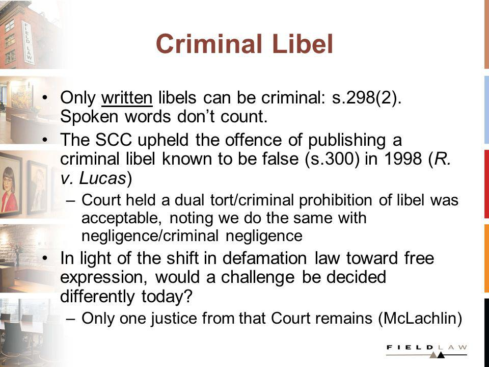 Criminal Libel Only written libels can be criminal: s.298(2). Spoken words dont count. The SCC upheld the offence of publishing a criminal libel known