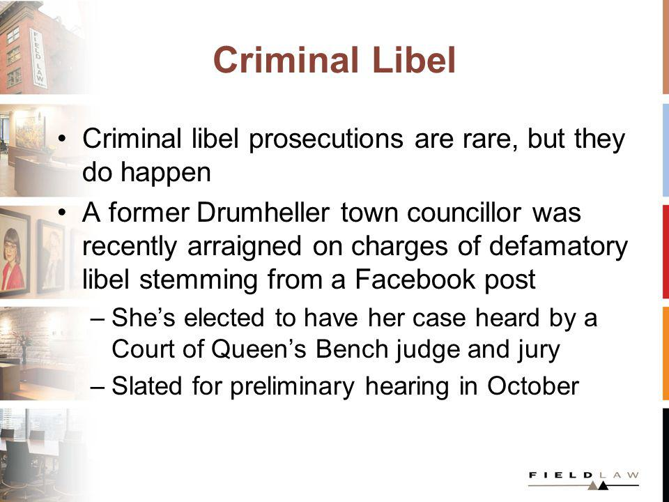 Criminal Libel Criminal libel prosecutions are rare, but they do happen A former Drumheller town councillor was recently arraigned on charges of defamatory libel stemming from a Facebook post –Shes elected to have her case heard by a Court of Queens Bench judge and jury –Slated for preliminary hearing in October