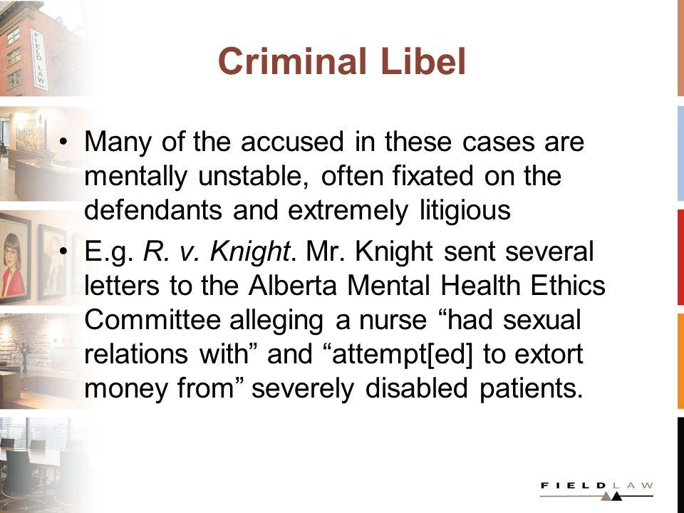 Criminal Libel Many of the accused in these cases are mentally unstable, often fixated on the defendants and extremely litigious E.g. R. v. Knight. Mr