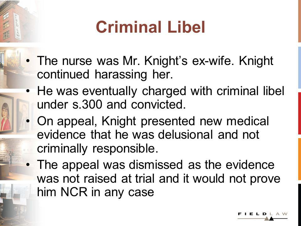 Criminal Libel The nurse was Mr. Knights ex-wife. Knight continued harassing her. He was eventually charged with criminal libel under s.300 and convic