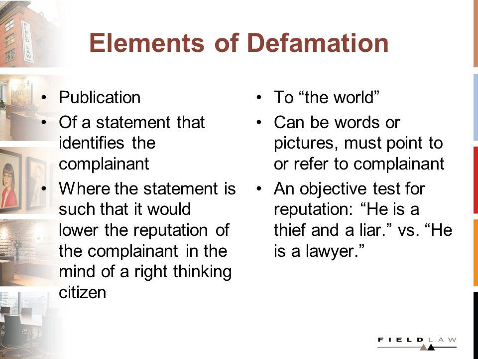 Elements of Defamation Publication Of a statement that identifies the complainant Where the statement is such that it would lower the reputation of the complainant in the mind of a right thinking citizen To the world Can be words or pictures, must point to or refer to complainant An objective test for reputation: He is a thief and a liar.