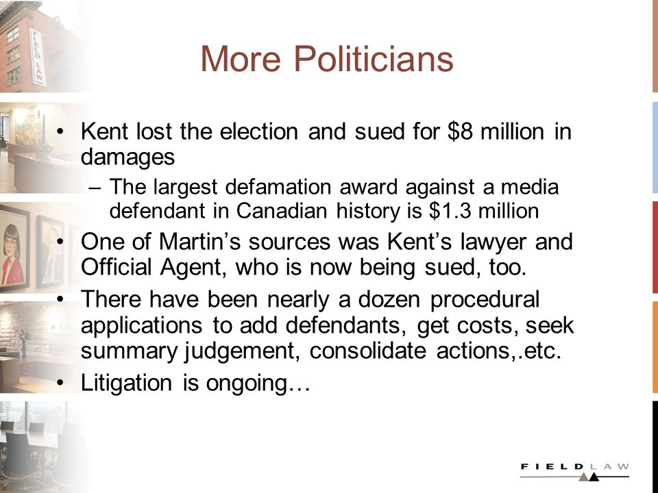 More Politicians Kent lost the election and sued for $8 million in damages –The largest defamation award against a media defendant in Canadian history is $1.3 million One of Martins sources was Kents lawyer and Official Agent, who is now being sued, too.