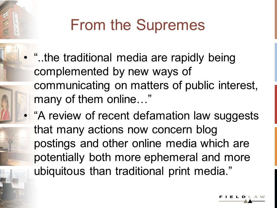 From the Supremes..the traditional media are rapidly being complemented by new ways of communicating on matters of public interest, many of them online… A review of recent defamation law suggests that many actions now concern blog postings and other online media which are potentially both more ephemeral and more ubiquitous than traditional print media.
