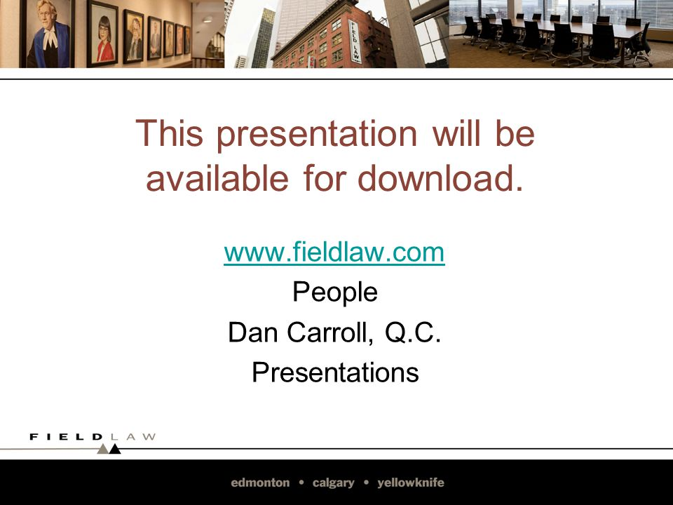 This presentation will be available for download. www.fieldlaw.com People Dan Carroll, Q.C.