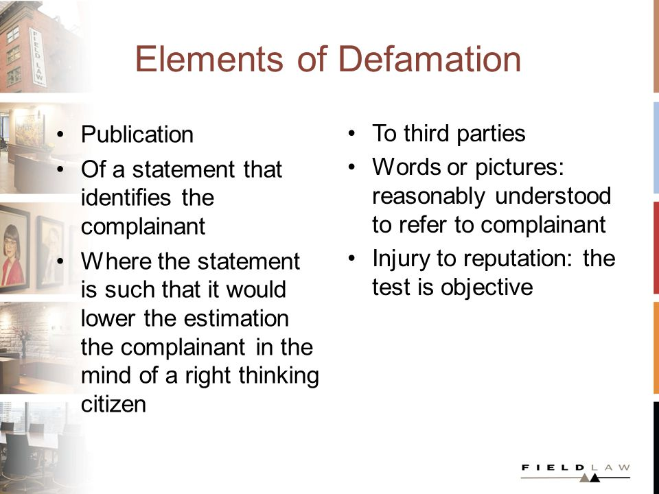 Elements of Defamation Publication Of a statement that identifies the complainant Where the statement is such that it would lower the estimation the complainant in the mind of a right thinking citizen To third parties Words or pictures: reasonably understood to refer to complainant Injury to reputation: the test is objective