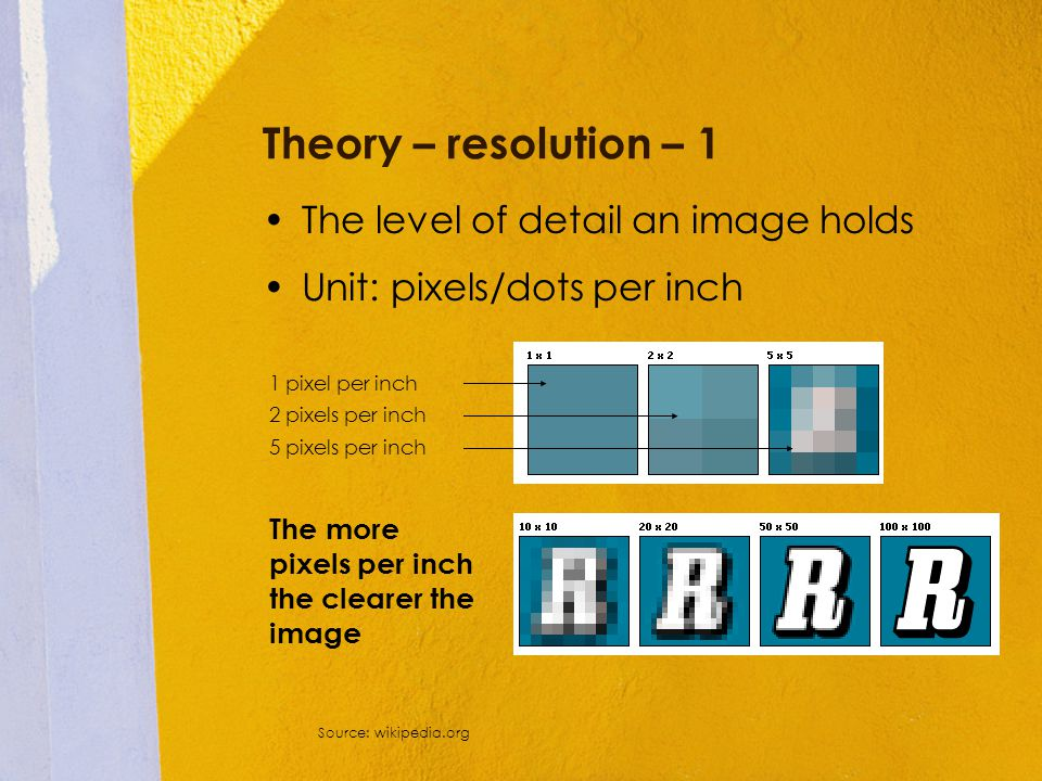 Theory – resolution – 1 The level of detail an image holds Unit: pixels/dots per inch Source: wikipedia.org 1 pixel per inch 2 pixels per inch 5 pixel
