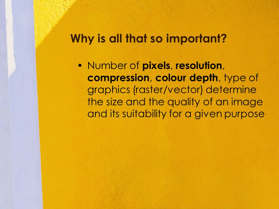 Why is all that so important? Number of pixels, resolution, compression, colour depth, type of graphics (raster/vector) determine the size and the qua