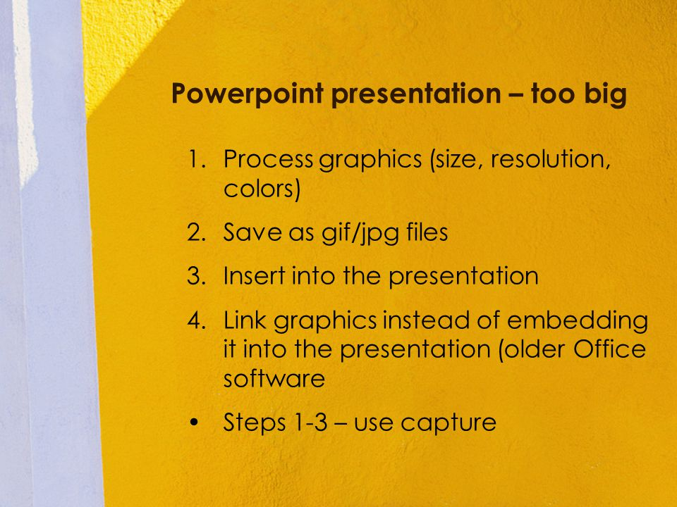 Powerpoint presentation – too big 1.Process graphics (size, resolution, colors) 2.Save as gif/jpg files 3.Insert into the presentation 4.Link graphics