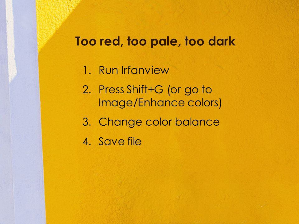 Too red, too pale, too dark 1.Run Irfanview 2.Press Shift+G (or go to Image/Enhance colors) 3.Change color balance 4.Save file