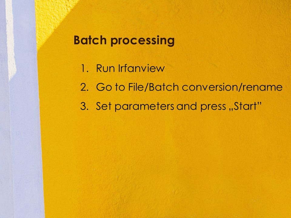 Batch processing 1.Run Irfanview 2.Go to File/Batch conversion/rename 3.Set parameters and press Start